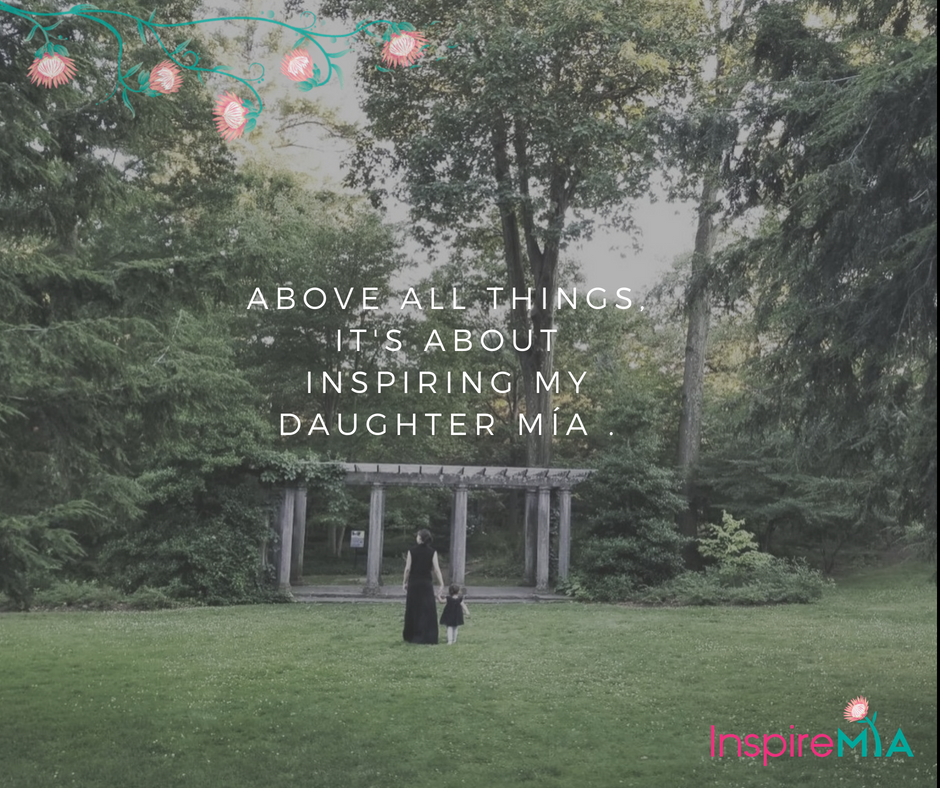 Above all things, It's about inspiring my daughter Mía .